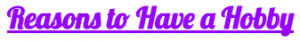 Purple swirly text that reads Reasons to Have a Hobby