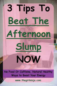 A girl with long straight brown hair in a black shirt is slumped over on a long white table resting her head on her left forearm with her eyes closed. In front of girl is an open laptop. A translucent pink rectangle lays over the image with large black  and green text reading 3 Tips To Beat The Afternoon Slump NOW. A purple strip at the bottom of the pink rectangle has black text that reads No Food Or Caffeine, Natural Healthy Ways to Boost Your Energy At the bottom center of the pink rectangle green text reads www.thegirlninja.com