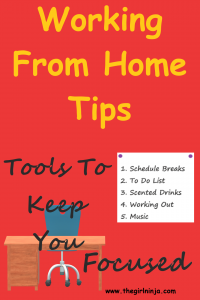 red rectangle with large bright yellow text centered in top half of rectangle that reads Working From Home Tips. In bottom left and bottom center black text reads Tools To Keep You Focused. Black text overlays a blue chair on wheels at a brown wooden desk.  To the right of black text there is a white square with two small purple circles in the corners, and black text that reads 1. Schedule Breaks 2. To DO List, 3. Scented Drinks 4. Working Out 5. Music. In bottom right corner of red rectangle small black text reads www.thegirlninja.com