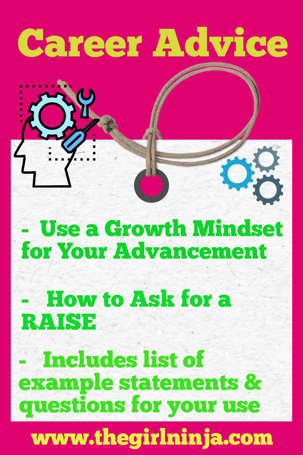 Pink rectangle with yellow text across the top that reads Career Advice. Below yellow text a white canvas tag has a black outline of a person's profile with gears coming out of their brain. On white tag green text reads - Use a Growth Mindset for Your Advancement. - How to Ask for a RAISE. - Includes list of example statements & questions for your use. At bottom center yellow text reads www.thegirlninja.com