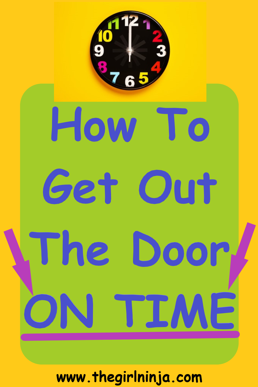 Clock with black face, multicolored numbers and white hands sit at the top center of a yellow rectangle. Below clock a green rectangle has blue text that reads How To Get Out The Door ON TIME. At bottom center black text reads www.thegirlninja.com