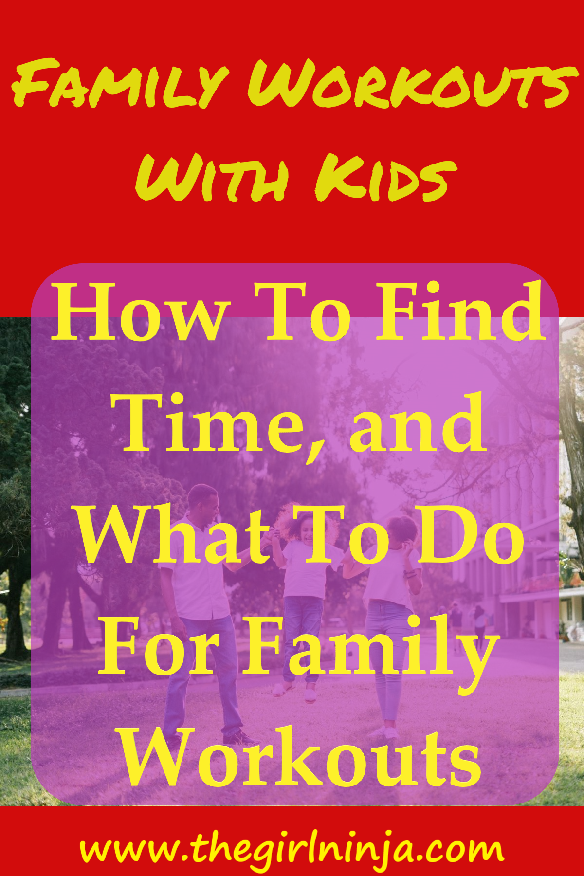 Red rectangle with yellow text at top that reads FAMILY WORKOUTS WITH KIDS.  Below, in a green field with trees in the background a dad and mom hold a little girl's hands and swing her up in the air. A translucent purple rectangle over the family has yellow text that reads How To Find Time, and What To Do For Family Workouts. At bottom center yellow text reads www.thegirlninja.com