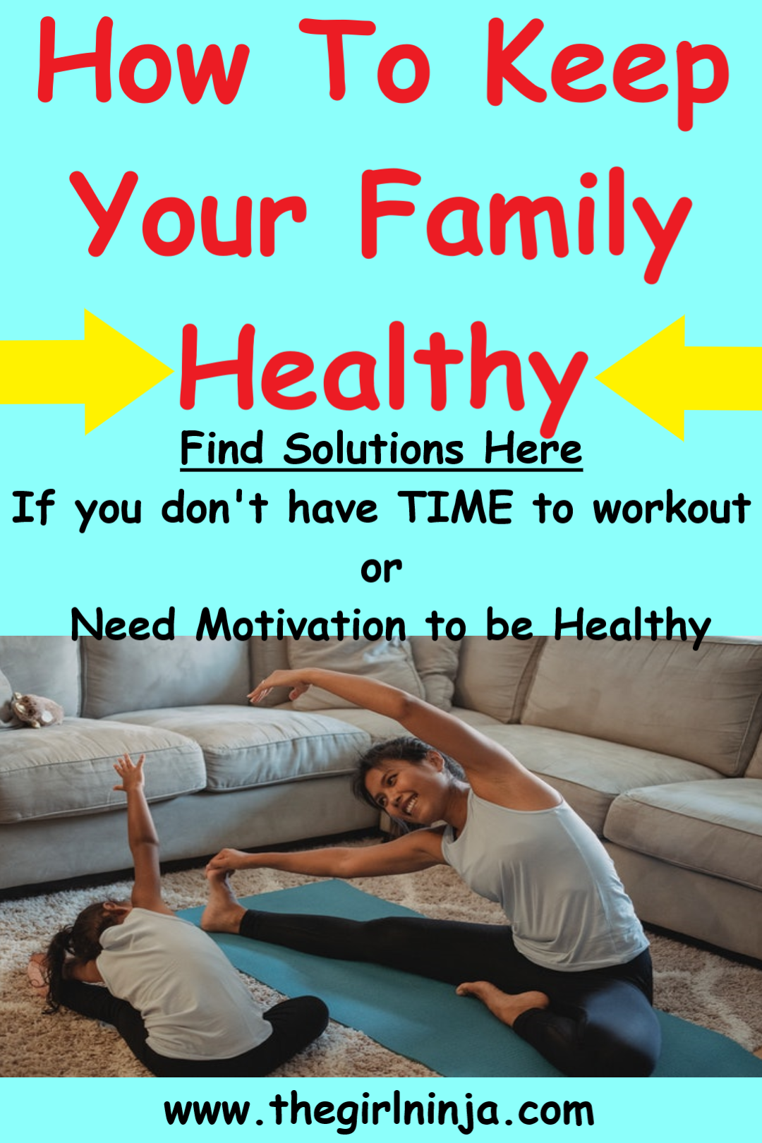Light blue rectangle with red text at top that reads How To Keep Your Family Healthy Find Solutions Here If your don't have TIME to workout or Need Motivation to be Healthy. Below text is image of woman on yoga mat in front of couch stretching with little girl stretching next to her. Below woman and girl black text at bottom center of rectangle reads www.thegirlninja.com