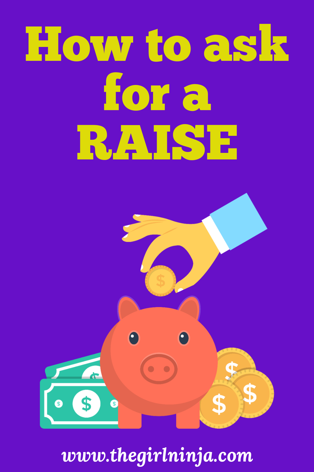 Dark blue rectangle, bright yellow text at top reads How to ask for a RAISE. Below yellow text a hand is holding a gold coin above a piggy bank looking at you. On either side of piggy bank are dollar bills and coins. White text at bottom center reads www.thegirlninja.com