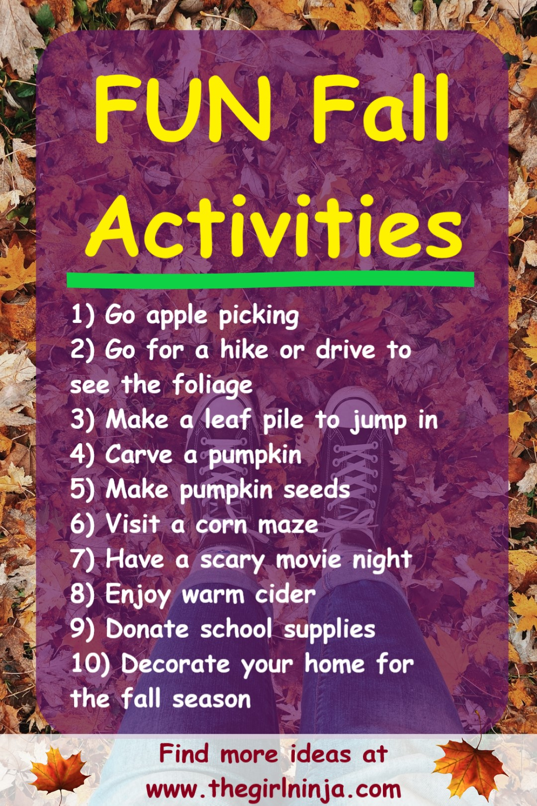 Brown, orange, yellow, and tan leaves scattered over green grass with two feet in black and white converse sneakers and legs in blue jeans. Over leaves, shows, and legs a translucent purple rectangle has yellow text that reads FUN Fall Activities and then a bright green line underneath activities. Below green line white text reads a numbered list of activities like Go apple picking and donate school supplies. A translucent white rectangle goes across the bottom with a leaf on the outer edges and maroon text in the center that reads Find more ideas at www.thegirlninja.com