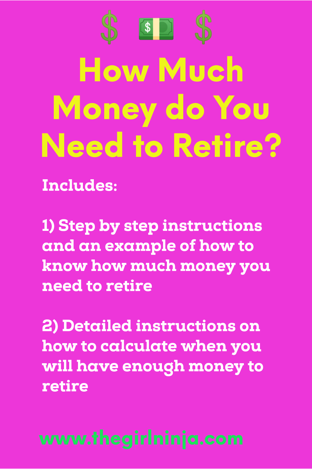 Pink rectangle with green dollar signs and stack of bills at top center. Bright yellow text reads How Much Money do You Need to Retire? White text reads Includes:  1) Step by step instructions and an example of how to know how much money you need to retire   2) Detailed instructions on how to calculate when you will have enough money to retire   At bottom center green text reads www.thegirlninja.com