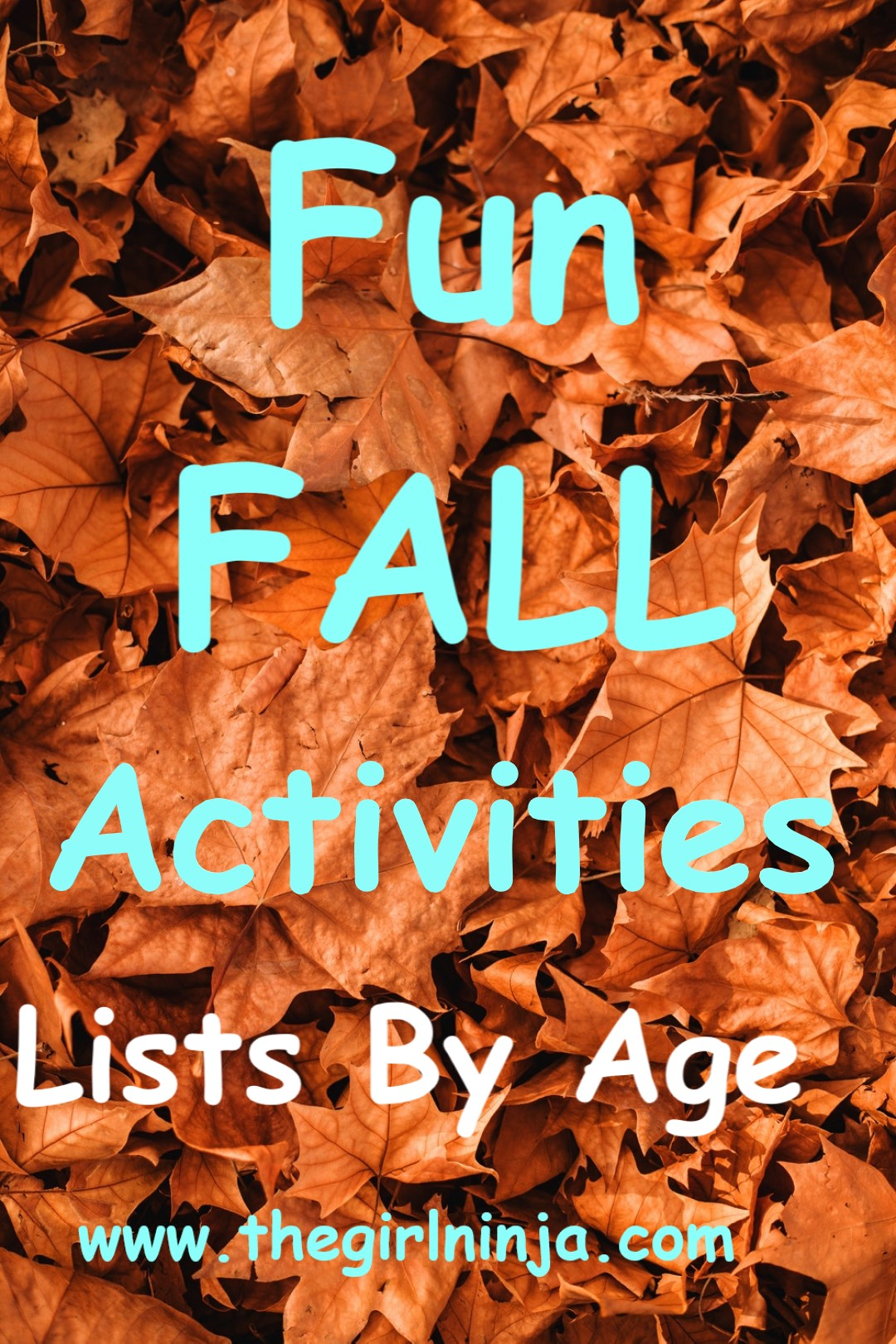 Orange and brown leaves piled atop each other. Sky blue text over the leaves read Fun FALL Activities Lists By Age. At bottom center blue text reads www.thegirlninja.com