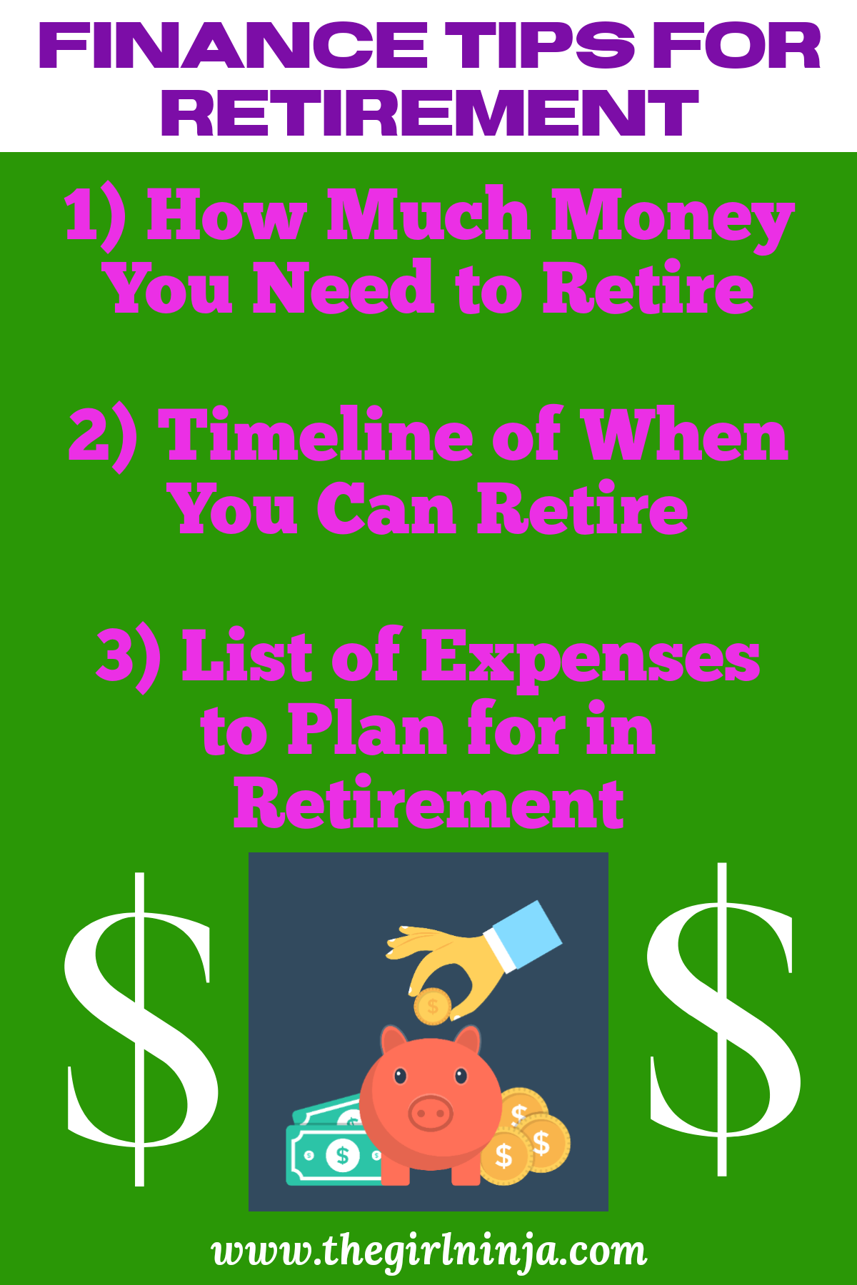 Purple text reads FINANCE TIPS FOR RETIREMENT above a green rectangle with pink text that reads 1) How Much Money You Need to Retire?  2) Timeline of When You Can Retire  3) List of Expenses to Plan for in Retirement. Below text Hand holds a gold coin over a pink piggy bank with gold coins and dollar bills along the sides of the bank. White text at bottom center reads www.thegirlninja.com