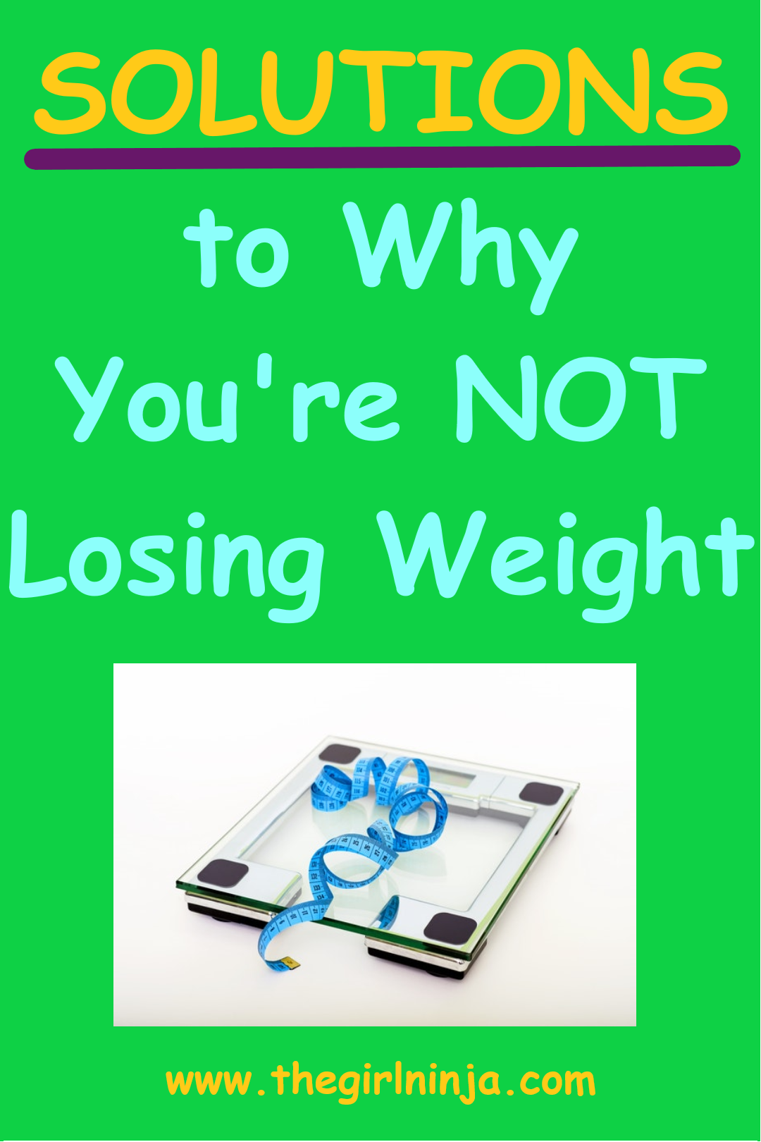 Green rectangle with the bright yellow and sky blue text that reads SOLUTIONS to why You're NOT Losing Weight. Image of a scale with a ribbon measurer scattered on top of it. At bottom center yellow text reads www.thegirlninja.com