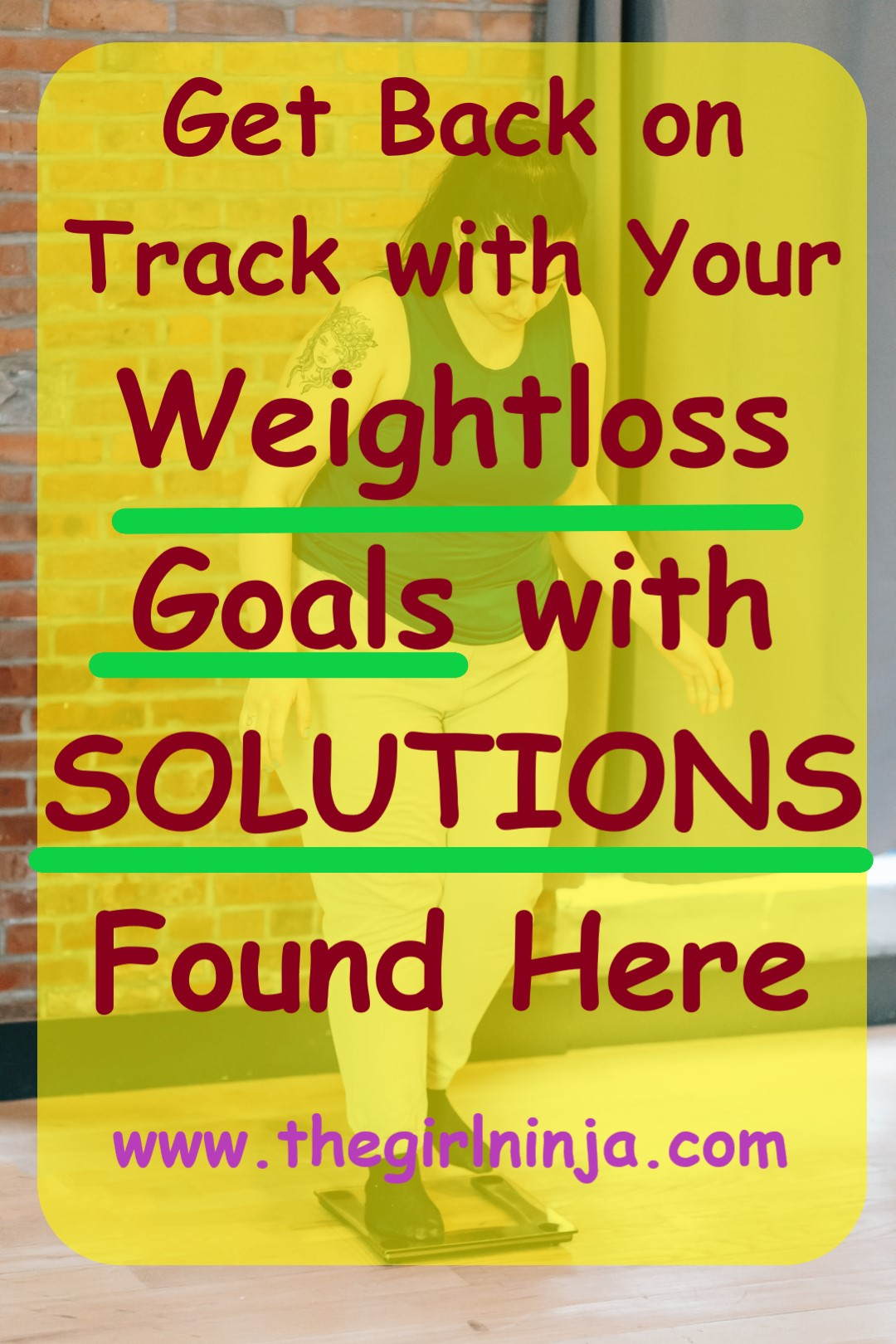 Woman in workout clothes steps onto scale looking down at it. Over woman a translucent yellow rectangle with red text reads Get Back on Track with Your Weight loss Goals with SOLUTIONS Found Here www.thegirlninja.com